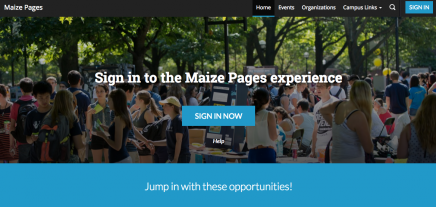 "screenshot of Maize Pages homepage which is a picture of a bunch of students outside among some trees, all talking. It reads ""Sign in to the maize pages experience"" with a blue button underneath that says ""Sign in now"". Below that there is a blue bar along the bottom that reads ""Jump in with these opportunities!"""